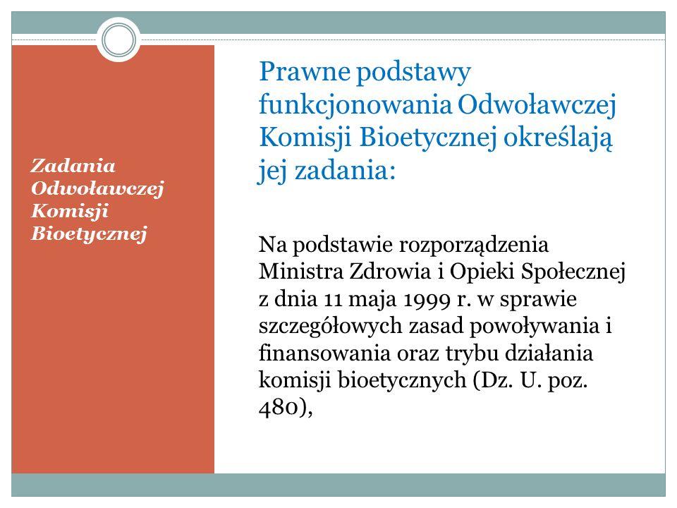 Zadania Odwoławczej Komisji Bioetycznej Odwoławcza Komisja Bioetyczna: rozpatruje odwołania od uchwał lokalnych komisji bioetycznych o projekcie eksperymentu medycznego, przy uwzględnieniu kryteriów etycznych oraz celowości i wykonalności projektu; jest niezależna w swoich opiniach, kierując się zawsze najwyższym dobrem, jakim jest bezpieczeństwo zdrowotne pacjenta – uczestnika eksperymentu; kierując się zasadami Kodeksu Etyki Lekarskiej oraz Good Clinical Practise promuje standardy etyki w badaniach naukowych na konferencjach naukowych organizowanych przez WHO, Komisje Europejską i Radę Europy, oraz organizując Konferencje międzynarodowe, m.in: