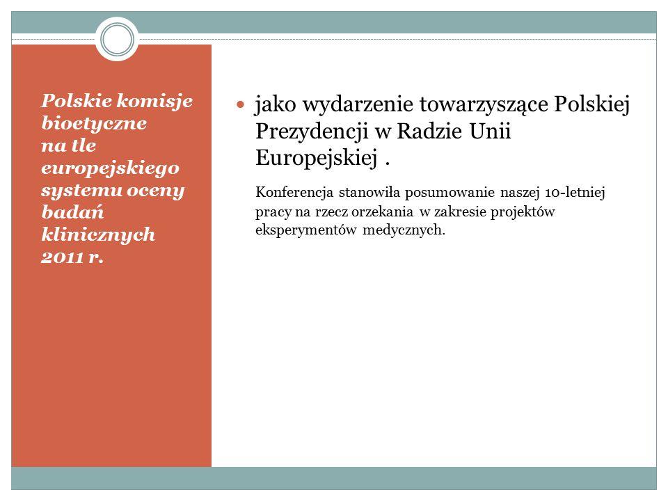 Polskie komisje bioetyczne na tle europejskiego systemu oceny badań klinicznych 2011 r. jako wydarzenie towarzyszące Polskiej Prezydencji w Radzie Uni
