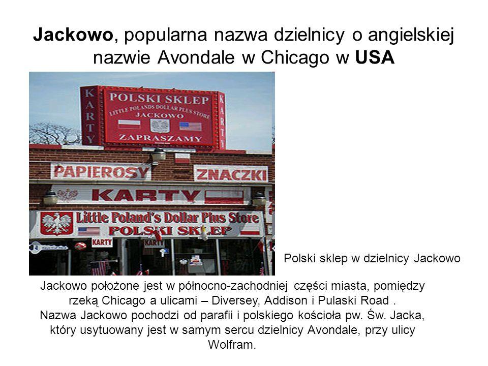 Jackowo, popularna nazwa dzielnicy o angielskiej nazwie Avondale w Chicago w USA Polski sklep w dzielnicy Jackowo Jackowo położone jest w północno-zachodniej części miasta, pomiędzy rzeką Chicago a ulicami – Diversey, Addison i Pulaski Road.