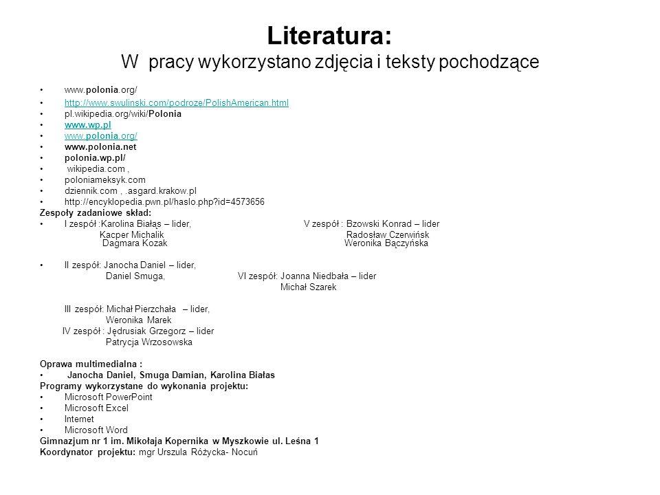 Literatura: W pracy wykorzystano zdjęcia i teksty pochodzące www.polonia.org/ http://www.swulinski.com/podroze/PolishAmerican.html pl.wikipedia.org/wiki/Polonia www.wp.pl www.polonia.org/www.polonia.org/ www.polonia.net polonia.wp.pl/ wikipedia.com, poloniameksyk.com dziennik.com,.asgard.krakow.pl http://encyklopedia.pwn.pl/haslo.php id=4573656 Zespoły zadaniowe skład: I zespół :Karolina Białąs – lider, V zespół : Bzowski Konrad – lider Kacper Michalik Radosław Czerwińsk Dagmara Kozak Weronika Bączyńska II zespół: Janocha Daniel – lider, Daniel Smuga, VI zespół: Joanna Niedbała – lider Michał Szarek III zespół: Michał Pierzchała – lider, Weronika Marek IV zespół : Jędrusiak Grzegorz – lider Patrycja Wrzosowska Oprawa multimedialna : Janocha Daniel, Smuga Damian, Karolina Białas Programy wykorzystane do wykonania projektu: Microsoft PowerPoint Microsoft Excel Internet Microsoft Word Gimnazjum nr 1 im.