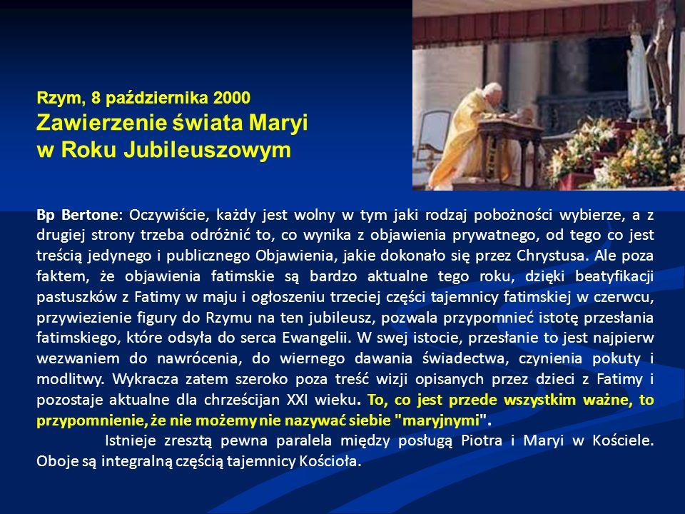 Rzym, 8 października 2000 Zawierzenie świata Maryi w Roku Jubileuszowym Bp Bertone: Oczywiście, każdy jest wolny w tym jaki rodzaj pobożności wybierze, a z drugiej strony trzeba odróżnić to, co wynika z objawienia prywatnego, od tego co jest treścią jedynego i publicznego Objawienia, jakie dokonało się przez Chrystusa.