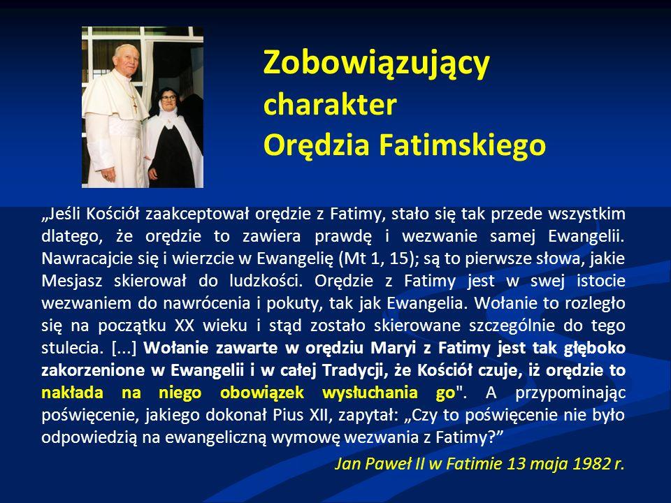"""Zobowiązujący charakter Orędzia Fatimskiego """"Jeśli Kościół zaakceptował orędzie z Fatimy, stało się tak przede wszystkim dlatego, że orędzie to zawiera prawdę i wezwanie samej Ewangelii."""