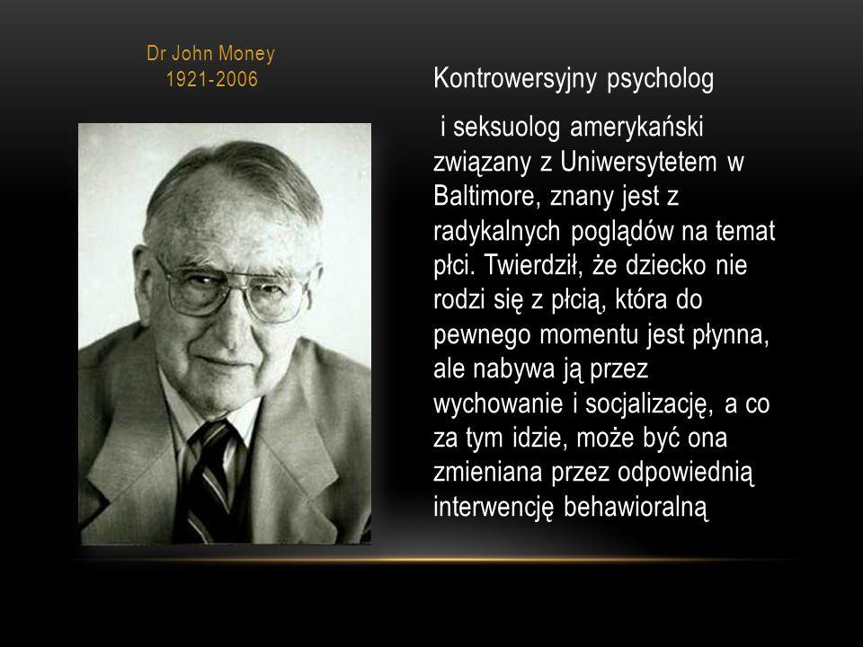 Dr John Money 1921-2006 Kontrowersyjny psycholog i seksuolog amerykański związany z Uniwersytetem w Baltimore, znany jest z radykalnych poglądów na temat płci.