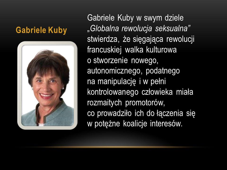 """Gabriele Kuby Gabriele Kuby w swym dziele """" Globalna rewolucja seksualna stwierdza, że sięgająca rewolucji francuskiej walka kulturowa o stworzenie nowego, autonomicznego, podatnego na manipulację i w pełni kontrolowanego człowieka miała rozmaitych promotorów, co prowadziło ich do łączenia się w potężne koalicje interesów."""