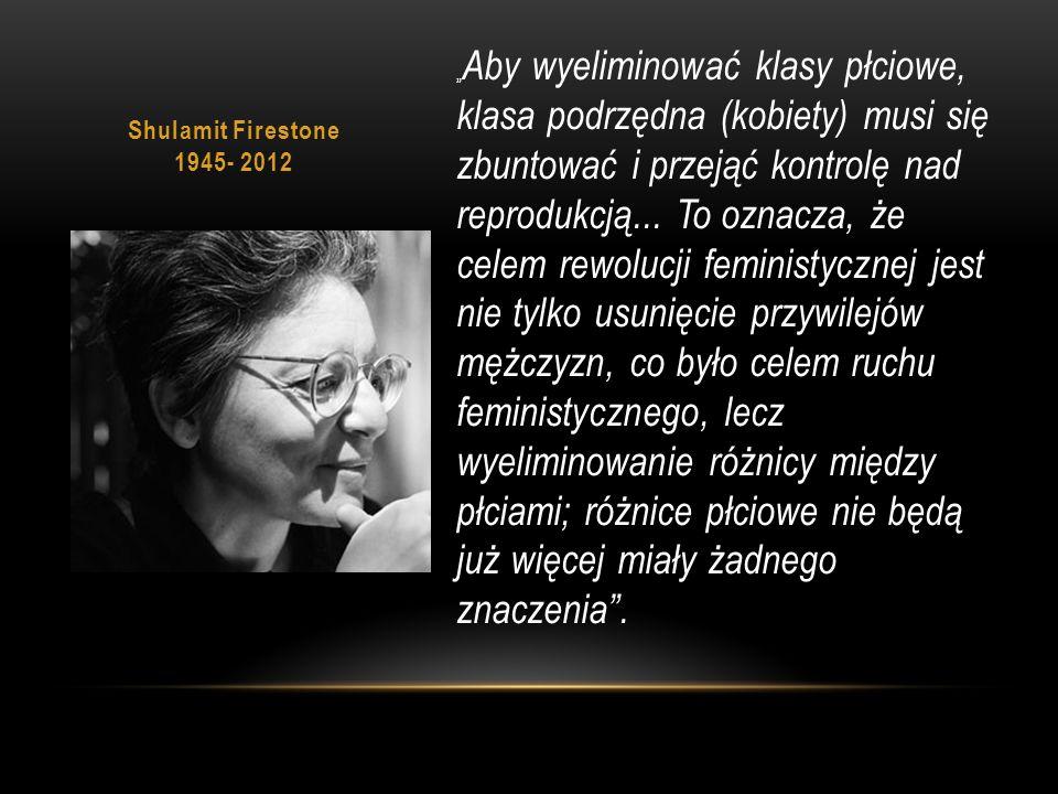"""Shulamit Firestone 1945- 2012 """" Aby wyeliminować klasy płciowe, klasa podrzędna (kobiety) musi się zbuntować i przejąć kontrolę nad reprodukcją..."""
