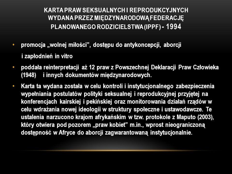 """KARTA PRAW SEKSUALNYCH I REPRODUKCYJNYCH WYDANA PRZEZ MIĘDZYNARODOWĄ FEDERACJĘ PLANOWANEGO RODZICIELSTWA (IPPF) - 1994 promocja """"wolnej miłości , dostępu do antykoncepcji, aborcji i zapłodnień in vitro poddała reinterpretacji aż 12 praw z Powszechnej Deklaracji Praw Człowieka (1948) i innych dokumentów międzynarodowych."""