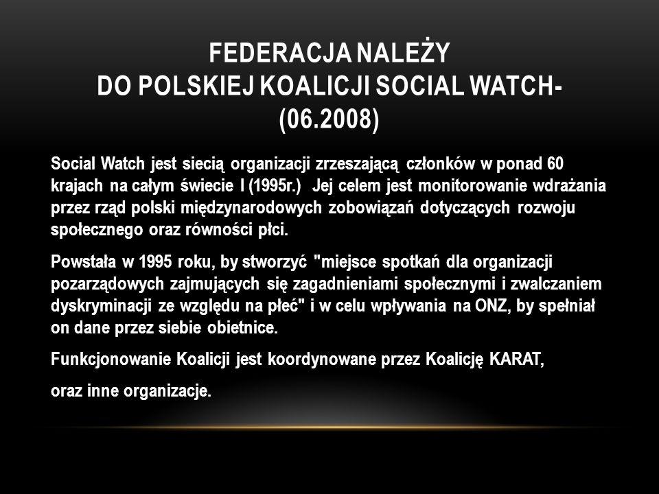 FEDERACJA NALEŻY DO POLSKIEJ KOALICJI SOCIAL WATCH- (06.2008) Social Watch jest siecią organizacji zrzeszającą członków w ponad 60 krajach na całym świecie I (1995r.) Jej celem jest monitorowanie wdrażania przez rząd polski międzynarodowych zobowiązań dotyczących rozwoju społecznego oraz równości płci.