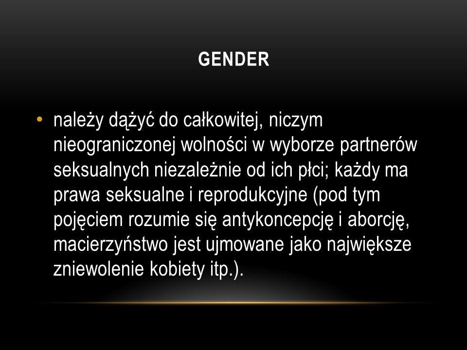 GENDER należy dążyć do całkowitej, niczym nieograniczonej wolności w wyborze partnerów seksualnych niezależnie od ich płci; każdy ma prawa seksualne i reprodukcyjne (pod tym pojęciem rozumie się antykoncepcję i aborcję, macierzyństwo jest ujmowane jako największe zniewolenie kobiety itp.).