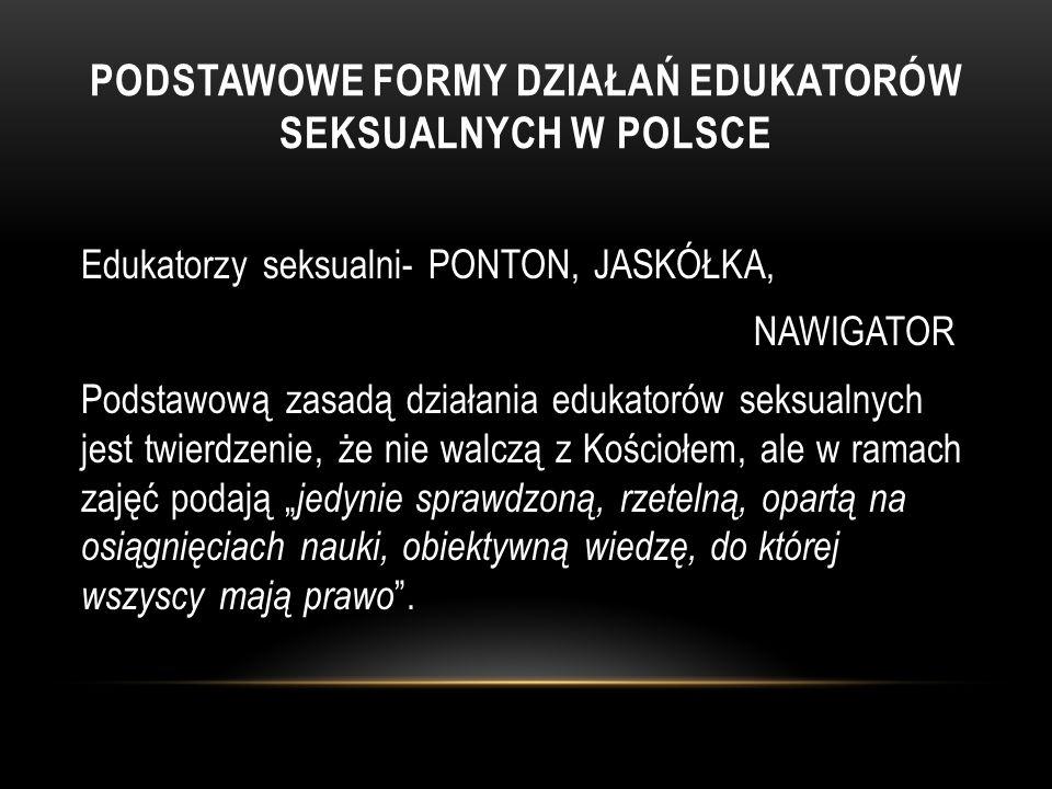 """PODSTAWOWE FORMY DZIAŁAŃ EDUKATORÓW SEKSUALNYCH W POLSCE Edukatorzy seksualni- PONTON, JASKÓŁKA, NAWIGATOR Podstawową zasadą działania edukatorów seksualnych jest twierdzenie, że nie walczą z Kościołem, ale w ramach zajęć podają """" jedynie sprawdzoną, rzetelną, opartą na osiągnięciach nauki, obiektywną wiedzę, do której wszyscy mają prawo ."""