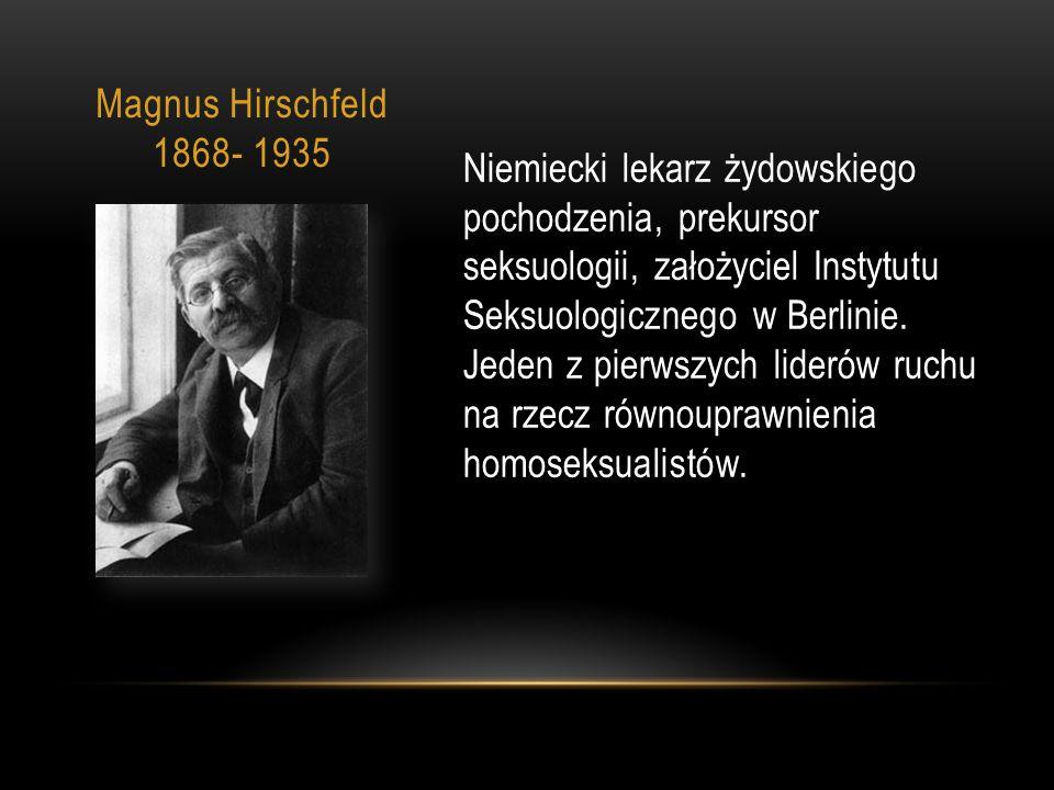 Magnus Hirschfeld 1868- 1935 Niemiecki lekarz żydowskiego pochodzenia, prekursor seksuologii, założyciel Instytutu Seksuologicznego w Berlinie.