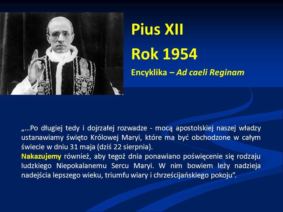 """Pius XII Rok 1954 Encyklika – Ad caeli Reginam """"…Po długiej tedy i dojrzałej rozwadze - mocą apostolskiej naszej władzy ustanawiamy święto Królowej Maryi, które ma być obchodzone w całym świecie w dniu 31 maja (dziś 22 sierpnia)."""