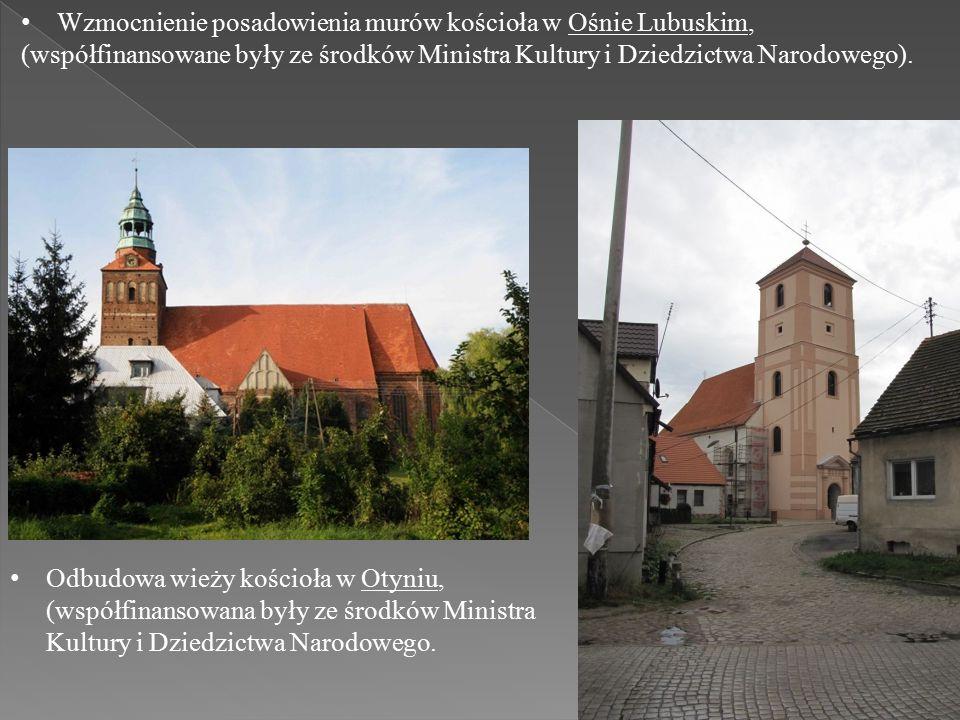 Wzmocnienie posadowienia murów kościoła w Ośnie Lubuskim, (współfinansowane były ze środków Ministra Kultury i Dziedzictwa Narodowego).