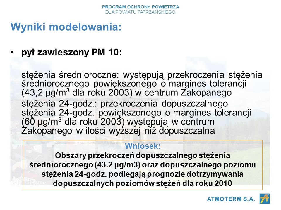 Wyniki modelowania: pył zawieszony PM 10: stężenia średnioroczne: występują przekroczenia stężenia średniorocznego powiększonego o margines tolerancji (43,2 μg/m 3 dla roku 2003) w centrum Zakopanego stężenia 24-godz.: przekroczenia dopuszczalnego stężenia 24-godz.