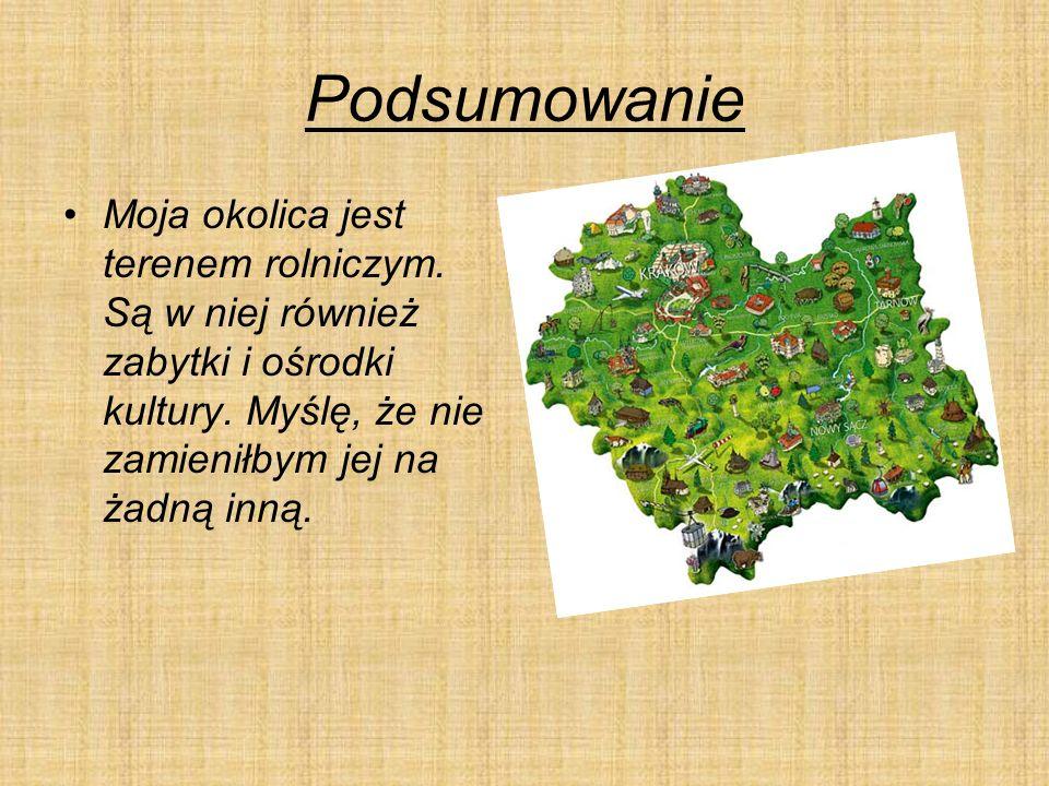 Podsumowanie Moja okolica jest terenem rolniczym. Są w niej również zabytki i ośrodki kultury.
