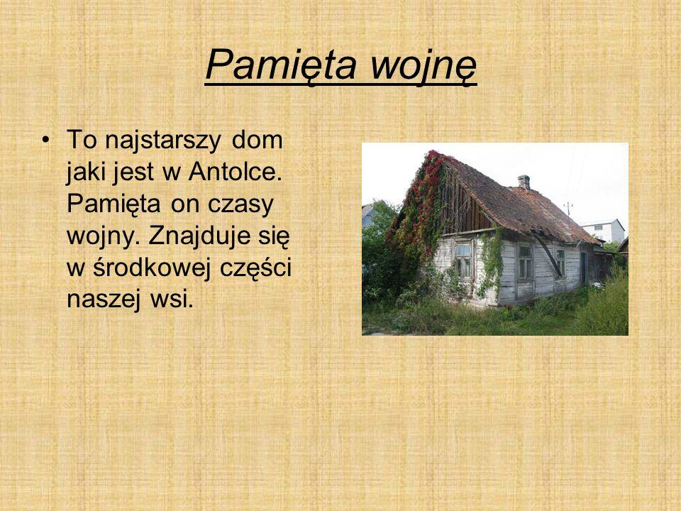 Pamięta wojnę To najstarszy dom jaki jest w Antolce.