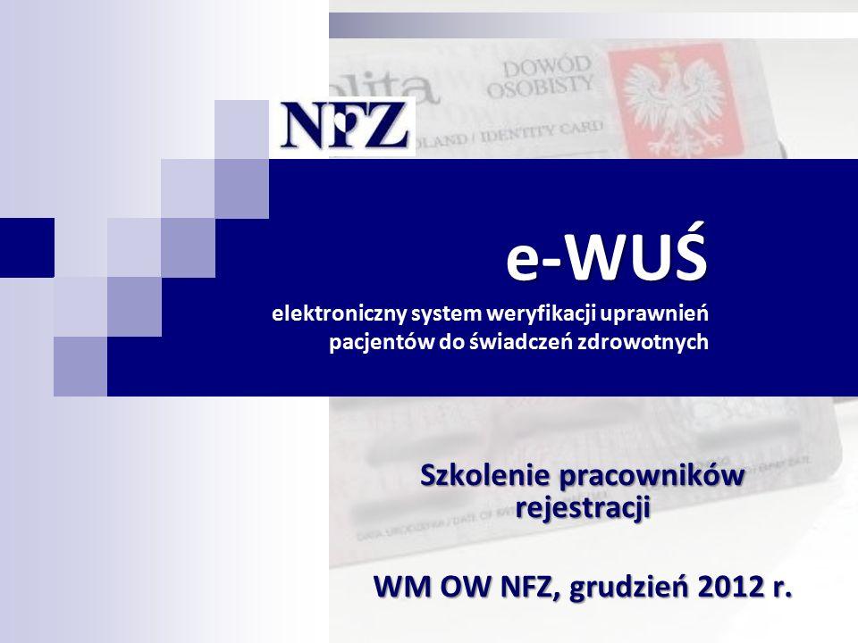 e-WUŚ e-WUŚ elektroniczny system weryfikacji uprawnień pacjentów do świadczeń zdrowotnych Szkolenie pracowników rejestracji WM OW NFZ, grudzień 2012 r