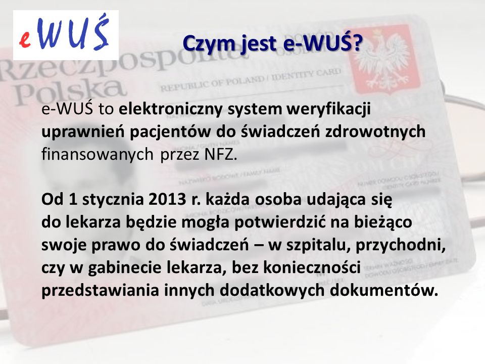 e-WUŚ to elektroniczny system weryfikacji uprawnień pacjentów do świadczeń zdrowotnych finansowanych przez NFZ. Od 1 stycznia 2013 r. każda osoba udaj
