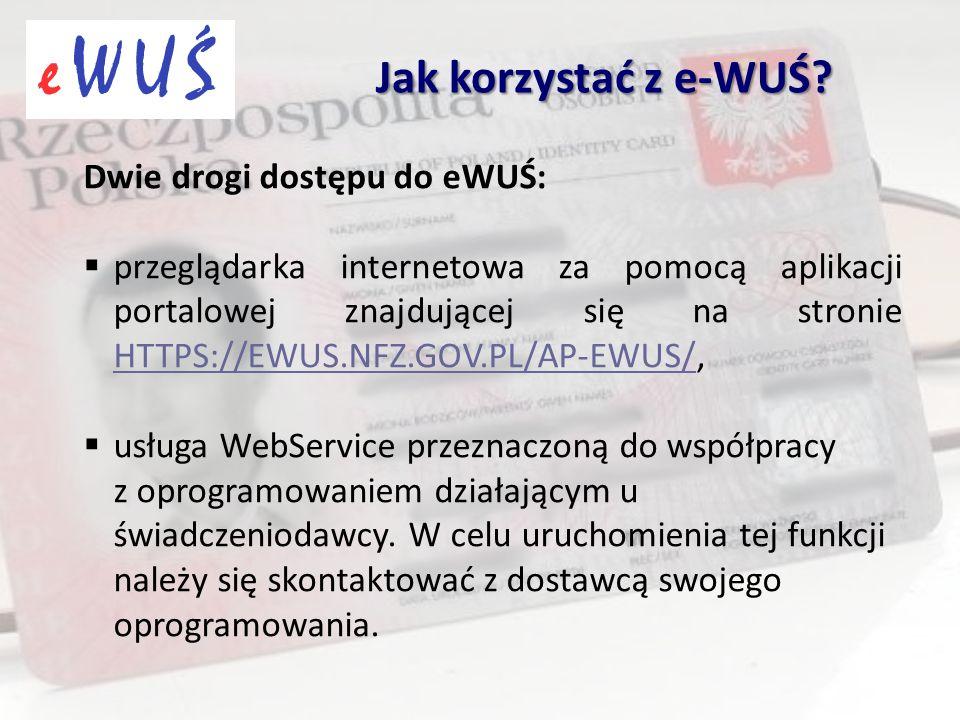 Dwie drogi dostępu do eWUŚ:  przeglądarka internetowa za pomocą aplikacji portalowej znajdującej się na stronie HTTPS://EWUS.NFZ.GOV.PL/AP-EWUS/, HTTPS://EWUS.NFZ.GOV.PL/AP-EWUS/  usługa WebService przeznaczoną do współpracy z oprogramowaniem działającym u świadczeniodawcy.