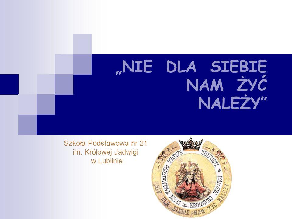 """""""NIE DLA SIEBIE NAM ŻYĆ NALEŻY Szkoła Podstawowa nr 21 im. Królowej Jadwigi w Lublinie"""