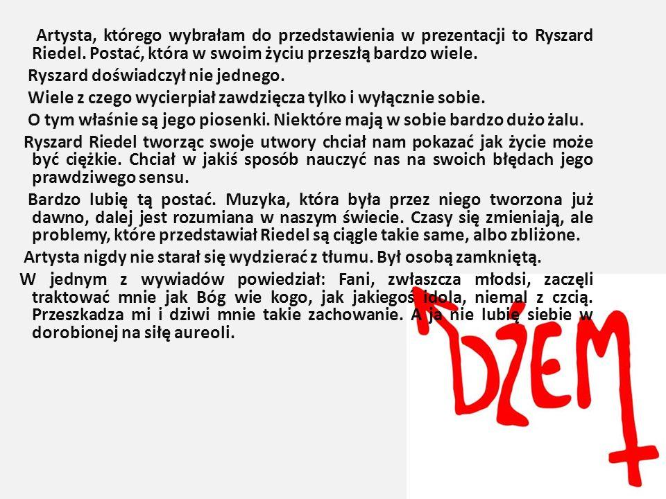 Artysta, którego wybrałam do przedstawienia w prezentacji to Ryszard Riedel. Postać, która w swoim życiu przeszłą bardzo wiele. Ryszard doświadczył ni