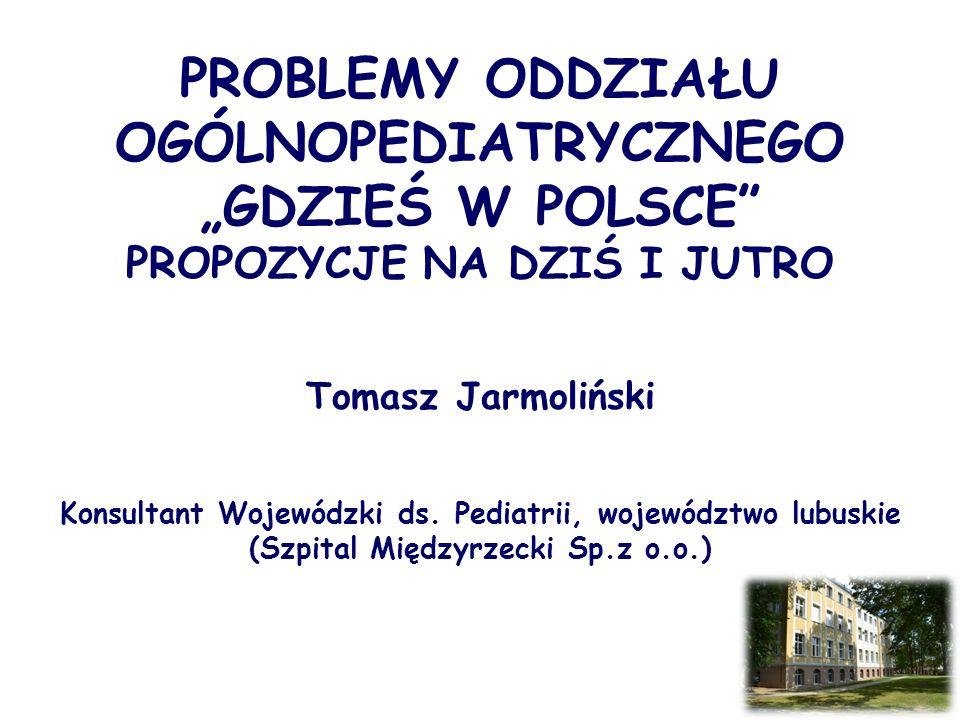 """PROBLEMY ODDZIAŁU OGÓLNOPEDIATRYCZNEGO """"GDZIEŚ W POLSCE PROPOZYCJE NA DZIŚ I JUTRO Tomasz Jarmoliński Konsultant Wojewódzki ds."""