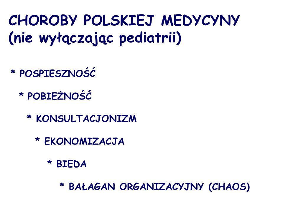 CHOROBY POLSKIEJ MEDYCYNY (nie wyłączając pediatrii) * POSPIESZNOŚĆ * POBIEŻNOŚĆ * KONSULTACJONIZM * EKONOMIZACJA * BIEDA * BAŁAGAN ORGANIZACYJNY (CHAOS)