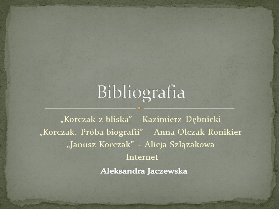 """""""Korczak z bliska"""" – Kazimierz Dębnicki """"Korczak. Próba biografii"""" – Anna Olczak Ronikier """"Janusz Korczak"""" – Alicja Szlązakowa Internet"""