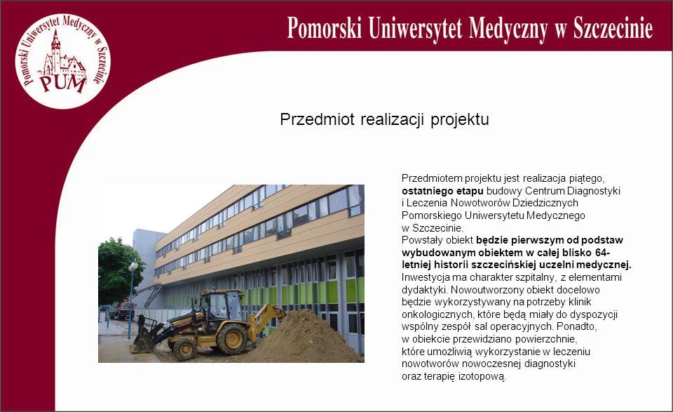 Przedmiot realizacji projektu Przedmiotem projektu jest realizacja piątego, ostatniego etapu budowy Centrum Diagnostyki i Leczenia Nowotworów Dziedzicznych Pomorskiego Uniwersytetu Medycznego w Szczecinie.