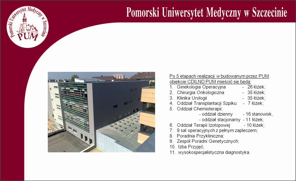 Po 5 etapach realizacji w budowanym przez PUM obiekcie CDILND PUM mieścić się będą: 1. Ginekologia Operacyjna - 26 łóżek; 2. Chirurgia Onkologiczna -