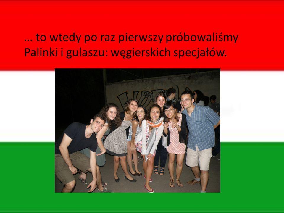 … to wtedy po raz pierwszy próbowaliśmy Palinki i gulaszu: węgierskich specjałów.