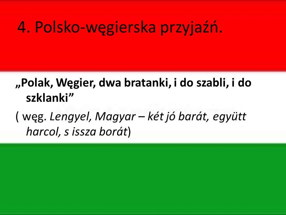 """4. Polsko-węgierska przyjaźń. """"Polak, Węgier, dwa bratanki, i do szabli, i do szklanki ( węg."""