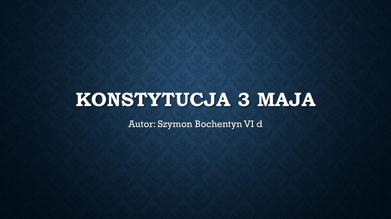 KONSTYTUCJA 3 MAJA Autor: Szymon Bochentyn VI d