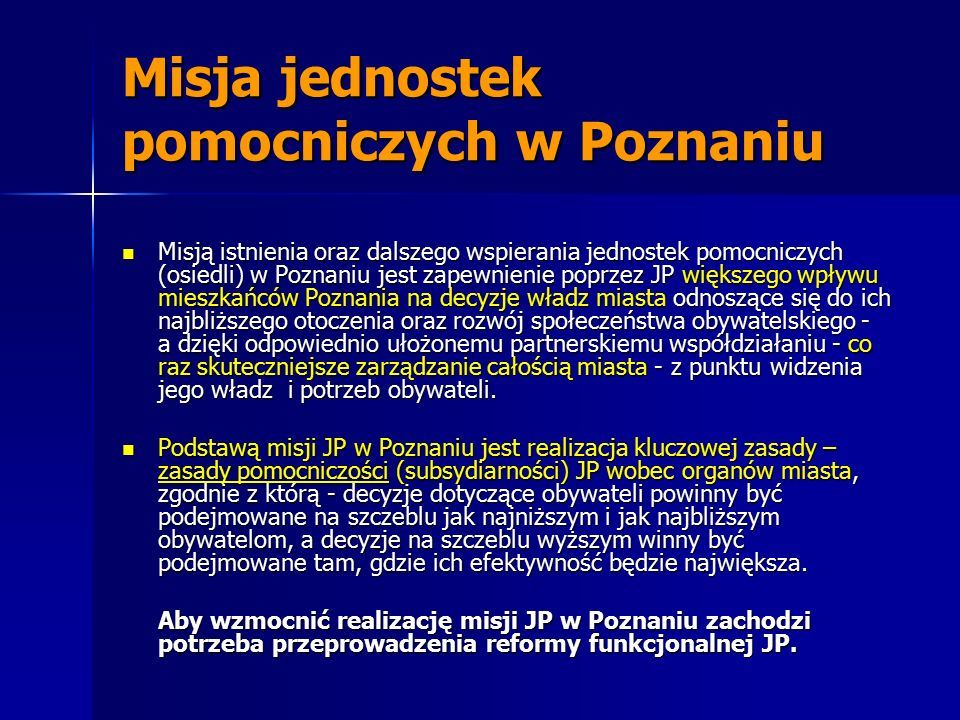 Misja jednostek pomocniczych w Poznaniu Misją istnienia oraz dalszego wspierania jednostek pomocniczych (osiedli) w Poznaniu jest zapewnienie poprzez JP większego wpływu mieszkańców Poznania na decyzje władz miasta odnoszące się do ich najbliższego otoczenia oraz rozwój społeczeństwa obywatelskiego - a dzięki odpowiednio ułożonemu partnerskiemu współdziałaniu - co raz skuteczniejsze zarządzanie całością miasta - z punktu widzenia jego władz i potrzeb obywateli.
