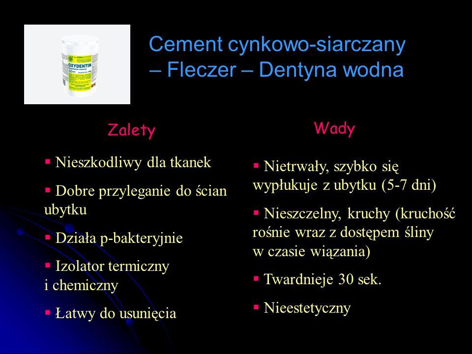 Cement cynkowo-siarczany – Fleczer – Dentyna wodna Zalety  Nieszkodliwy dla tkanek  Dobre przyleganie do ścian ubytku  Działa p-bakteryjnie  Izola