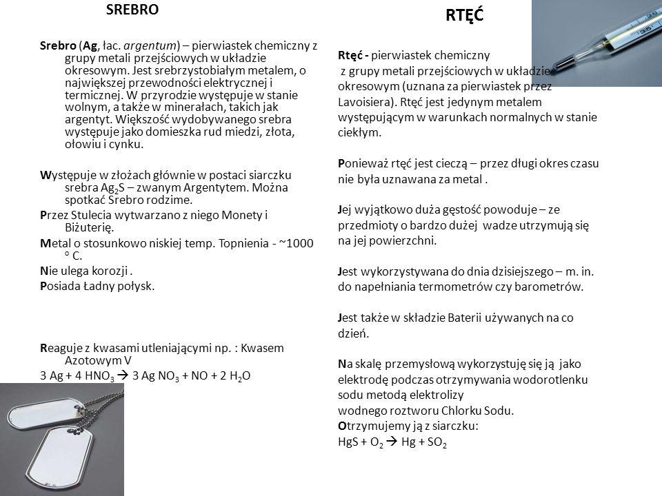 SREBRO Srebro (Ag, łac. argentum) – pierwiastek chemiczny z grupy metali przejściowych w układzie okresowym. Jest srebrzystobiałym metalem, o najwięks
