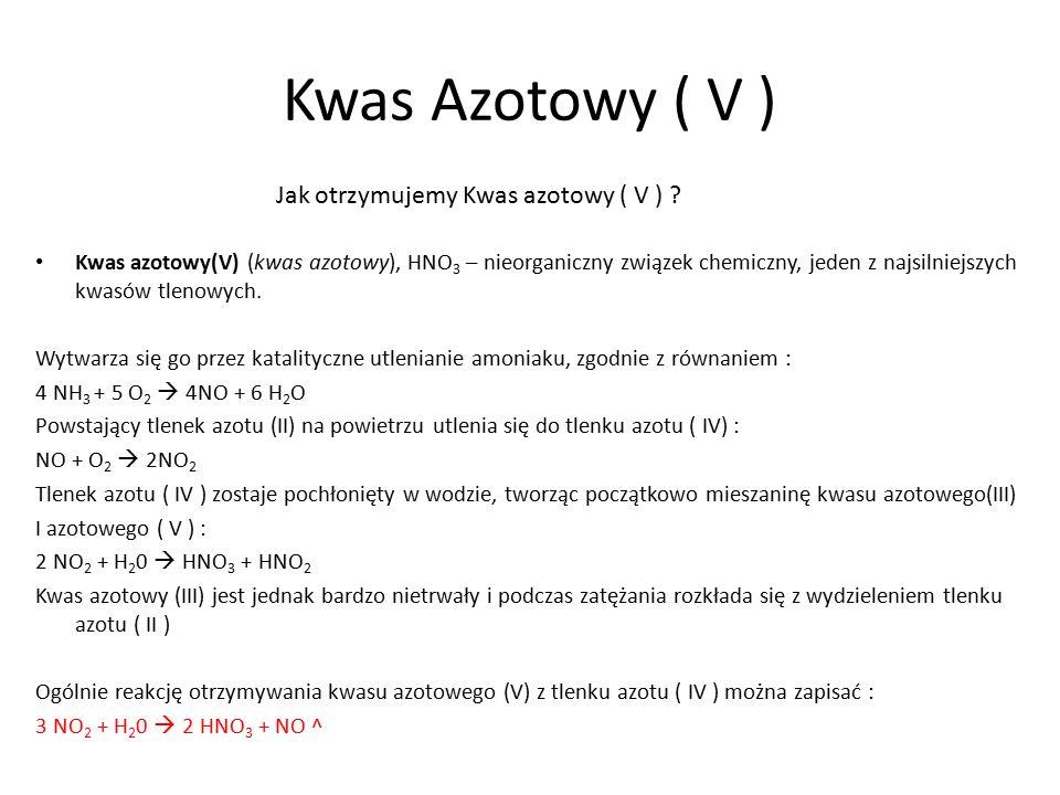 Kwas Azotowy ( V ) Kwas azotowy(V) (kwas azotowy), HNO 3 – nieorganiczny związek chemiczny, jeden z najsilniejszych kwasów tlenowych. Wytwarza się go