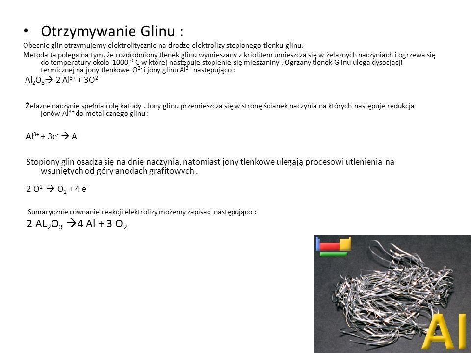 Otrzymywanie Glinu : Obecnie glin otrzymujemy elektrolitycznie na drodze elektrolizy stopionego tlenku glinu.