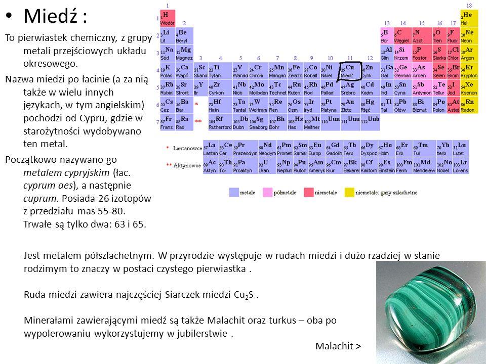 Miedź : To pierwiastek chemiczny, z grupy metali przejściowych układu okresowego. Nazwa miedzi po łacinie (a za nią także w wielu innych językach, w t