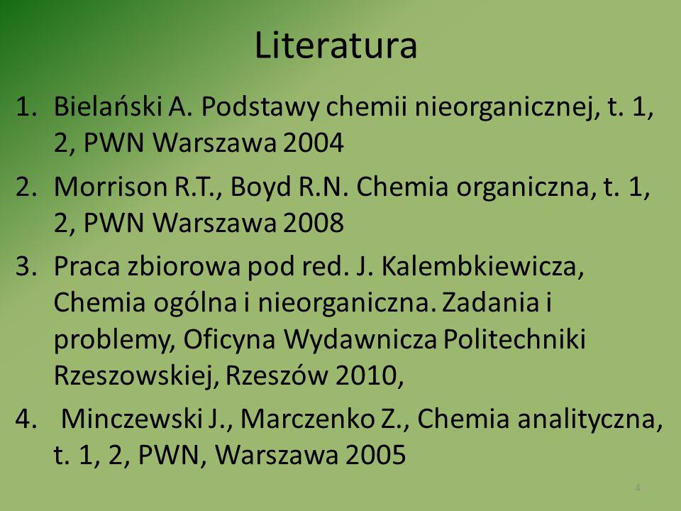 Literatura 1.Bielański A. Podstawy chemii nieorganicznej, t. 1, 2, PWN Warszawa 2004 2.Morrison R.T., Boyd R.N. Chemia organiczna, t. 1, 2, PWN Warsza
