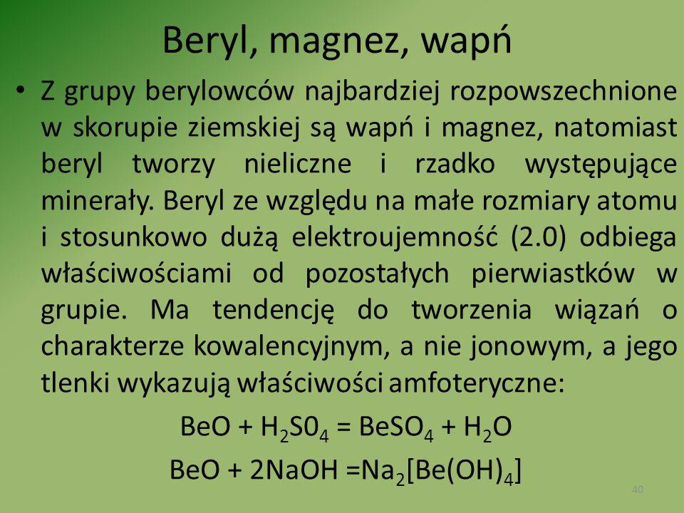 Beryl, magnez, wapń Z grupy berylowców najbardziej rozpowszechnione w skorupie ziemskiej są wapń i magnez, natomiast beryl tworzy nieliczne i rzadko w