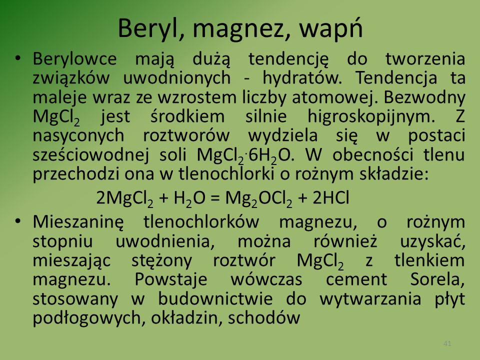 Beryl, magnez, wapń Berylowce mają dużą tendencję do tworzenia związków uwodnionych - hydratów. Tendencja ta maleje wraz ze wzrostem liczby atomowej.