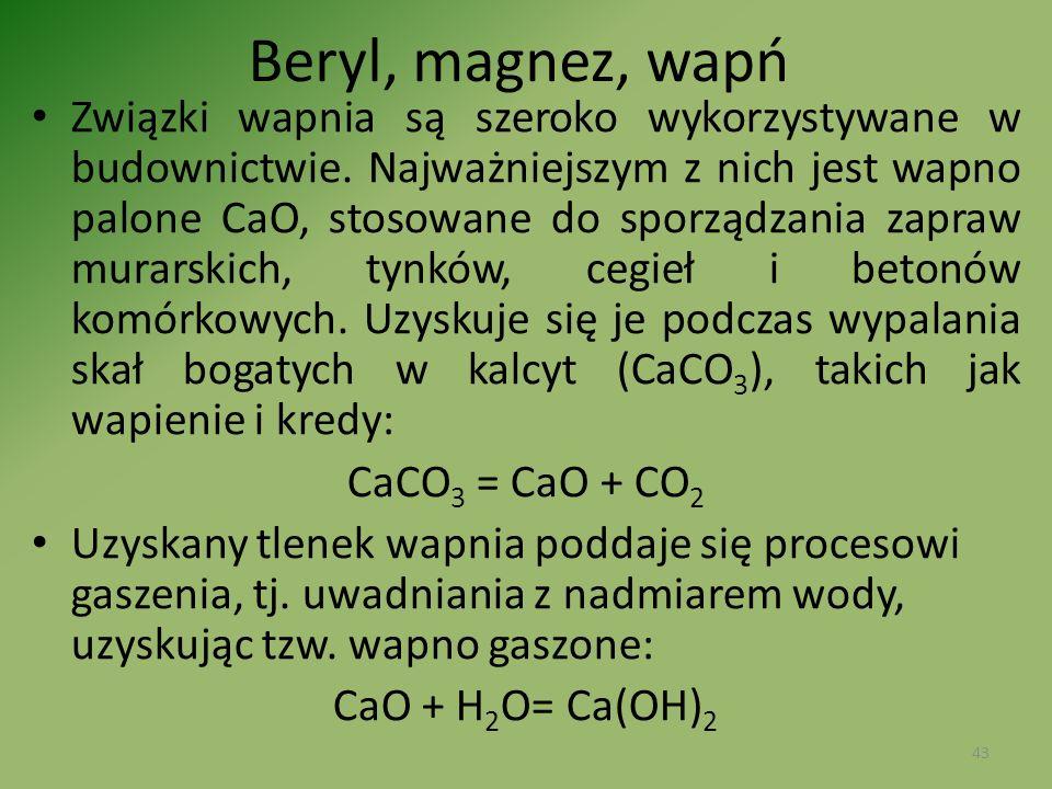Beryl, magnez, wapń Związki wapnia są szeroko wykorzystywane w budownictwie. Najważniejszym z nich jest wapno palone CaO, stosowane do sporządzania za