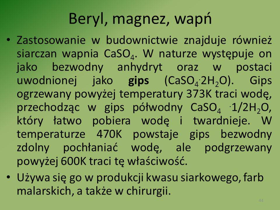 Beryl, magnez, wapń Zastosowanie w budownictwie znajduje również siarczan wapnia CaSO 4. W naturze występuje on jako bezwodny anhydryt oraz w postaci
