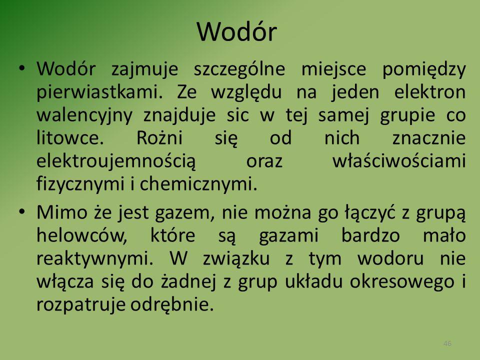 Wodór Wodór zajmuje szczególne miejsce pomiędzy pierwiastkami. Ze względu na jeden elektron walencyjny znajduje sic w tej samej grupie co litowce. Roż