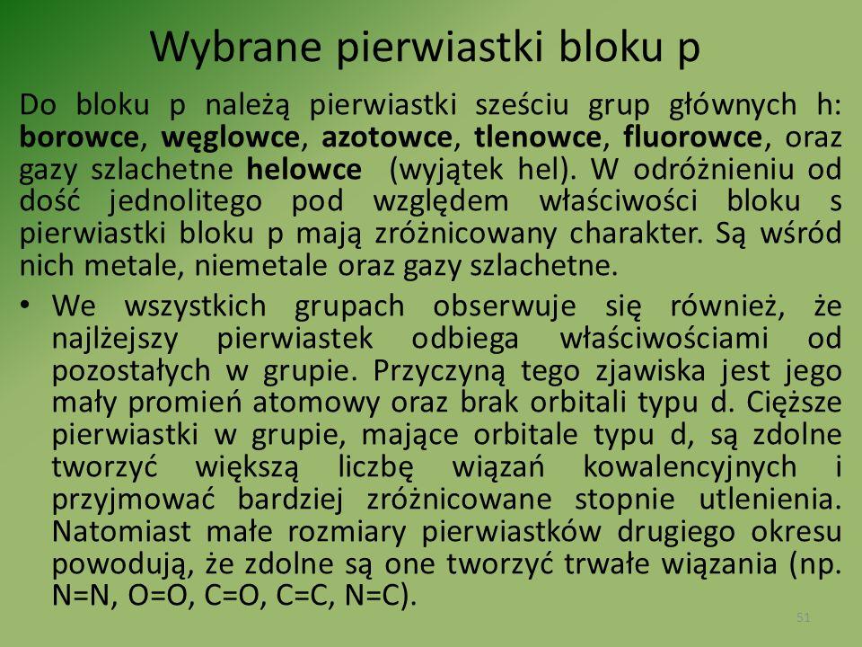Wybrane pierwiastki bloku p Do bloku p należą pierwiastki sześciu grup głównych h: borowce, węglowce, azotowce, tlenowce, fluorowce, oraz gazy szlache
