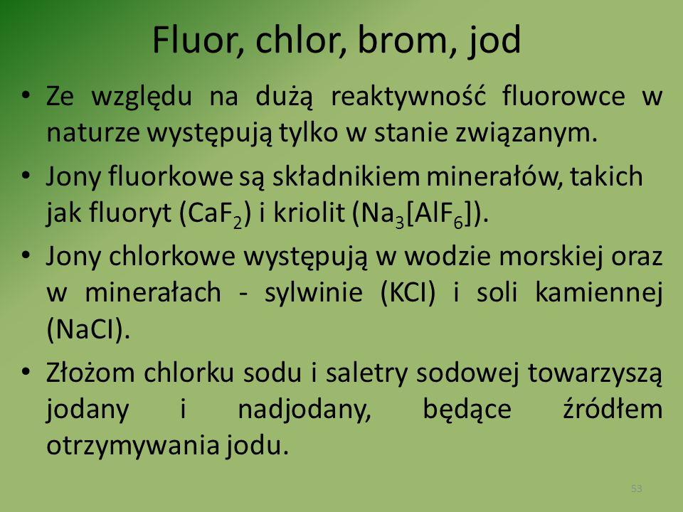 Fluor, chlor, brom, jod Ze względu na dużą reaktywność fluorowce w naturze występują tylko w stanie związanym. Jony fluorkowe są składnikiem minerałów