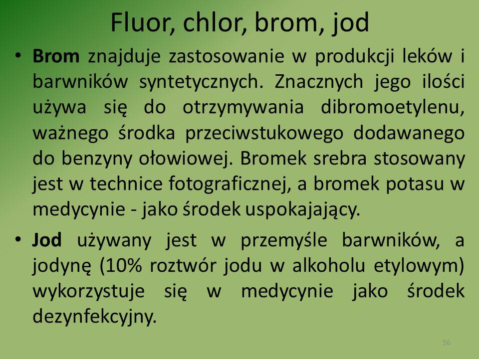 Fluor, chlor, brom, jod Brom znajduje zastosowanie w produkcji leków i barwników syntetycznych. Znacznych jego ilości używa się do otrzymywania dibro