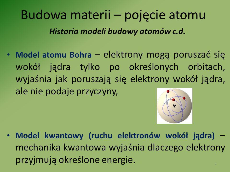 Budowa materii – pojęcie atomu Historia modeli budowy atomów c.d. Model atomu Bohra – elektrony mogą poruszać się wokół jądra tylko po określonych orb