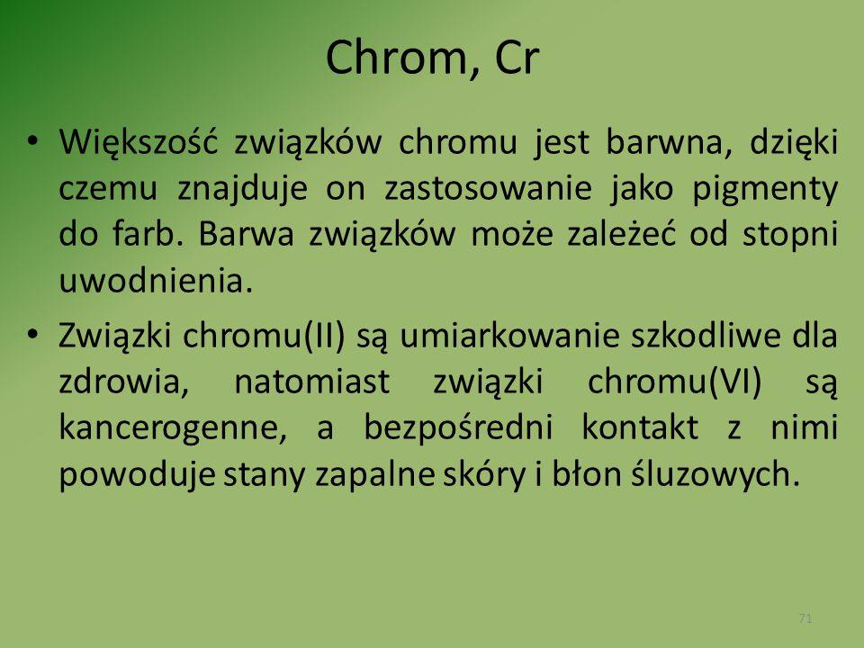 Chrom, Cr Większość związków chromu jest barwna, dzięki czemu znajduje on zastosowanie jako pigmenty do farb. Barwa związków może zależeć od stopni uw