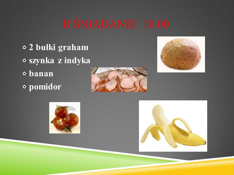 II ŚNIADANIE 10.00 2 bułki graham szynka z indyka banan pomidor